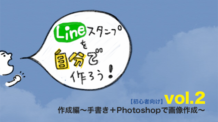 Lineスタンプを自分で作ろう!【初心者向け】vol.2 作成編〜手書き+Photoshopで画像作成〜キーヴィジュアル